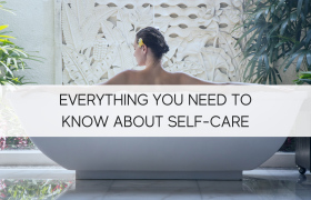 Everything You Need To Know About Self-Care